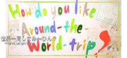 世界一周してみ~ひん?